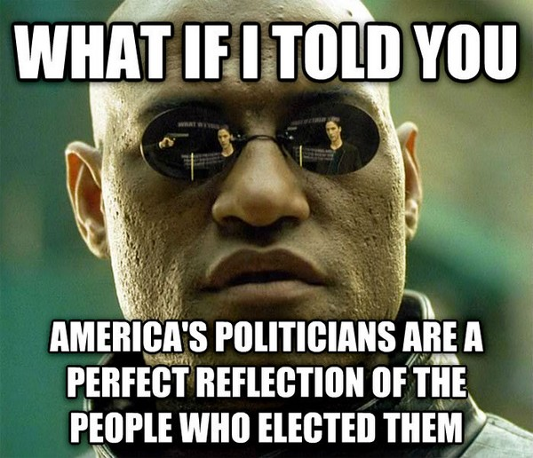 Politicians are a reflection of the people who elected them